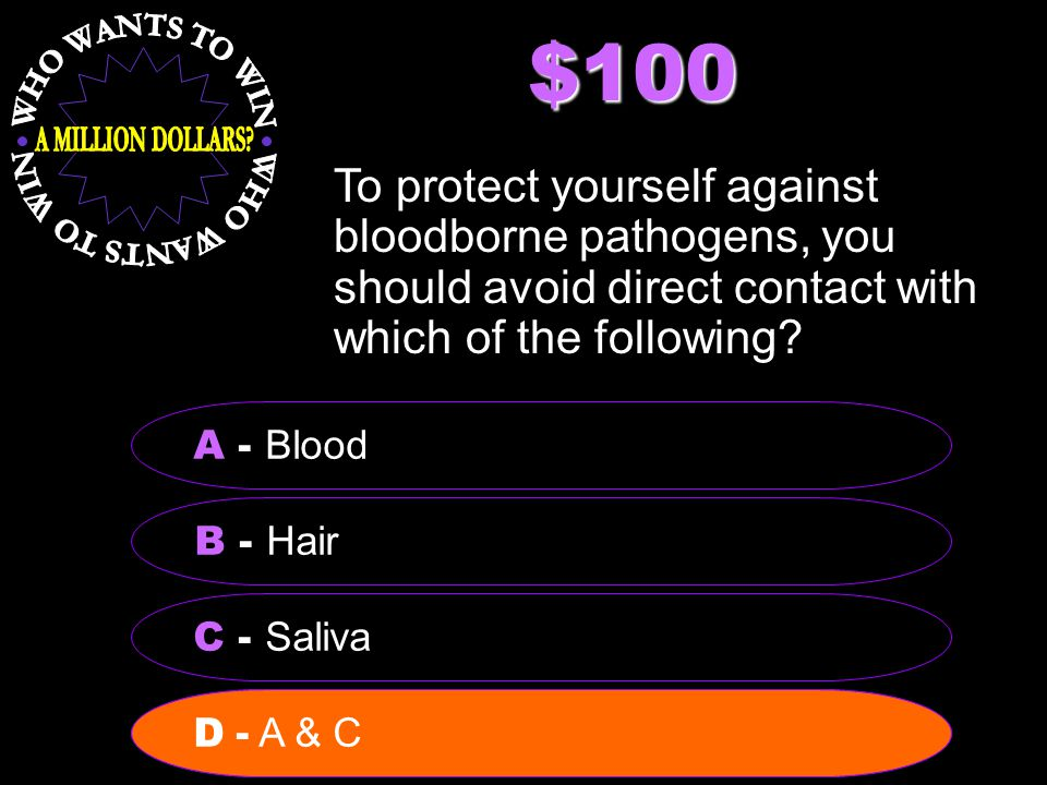 $100 To protect yourself against bloodborne pathogens, you should avoid direct contact with which of the following? B - Hair A - Blood C - Saliva D -