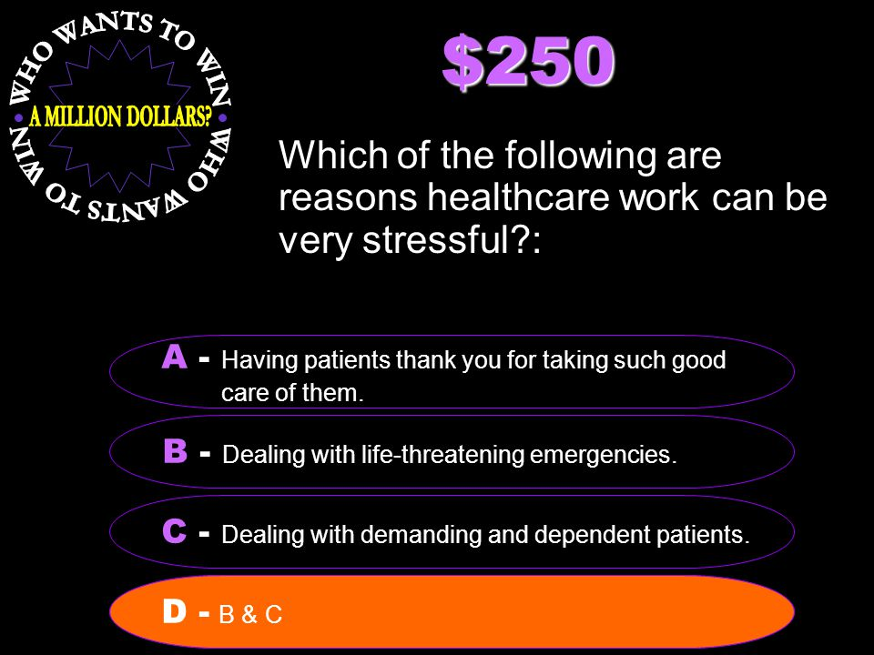 $250 Which of the following are reasons healthcare work can be very stressful : B - Dealing with life-threatening emergencies.