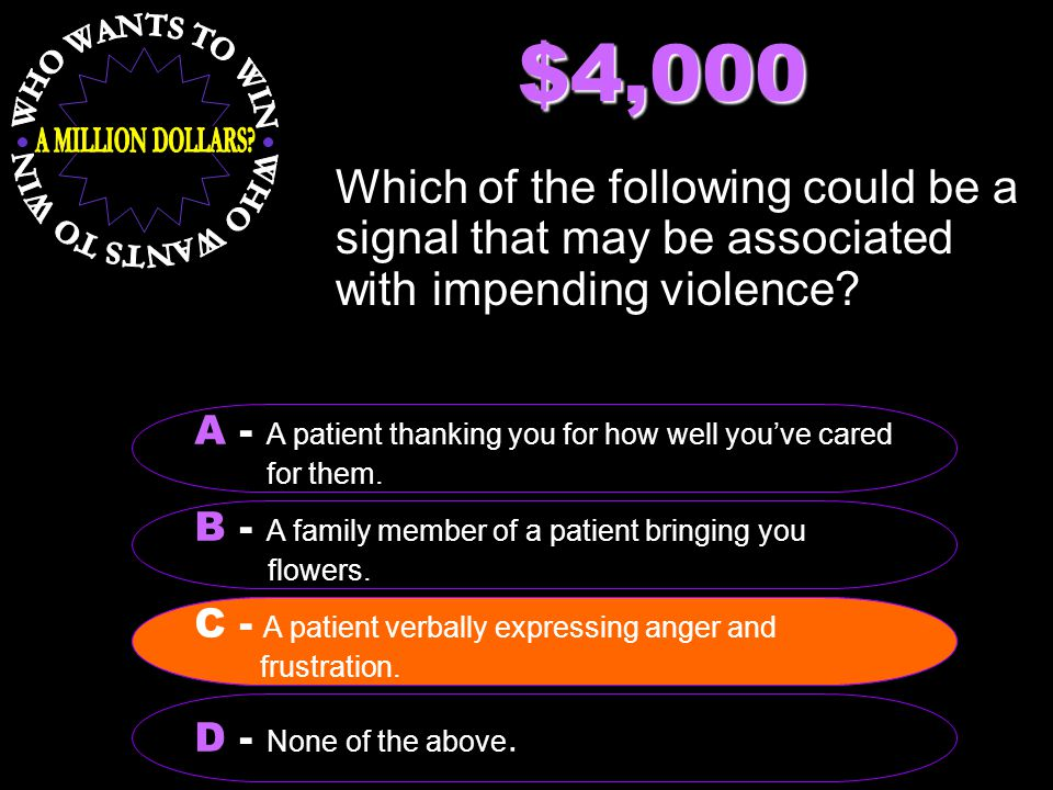 $4,000 Which of the following could be a signal that may be associated with impending violence? B - A family member of a patient bringing you flowers.