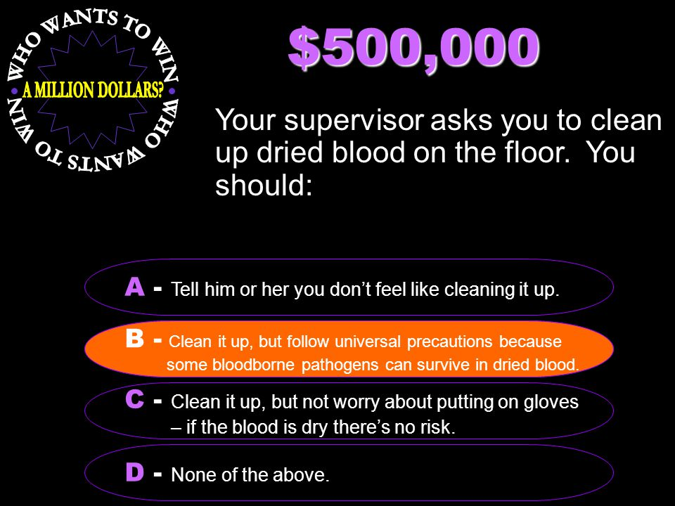 $500,000 Your supervisor asks you to clean up dried blood on the floor. You should: B - Clean it up, but follow universal precautions because some blo