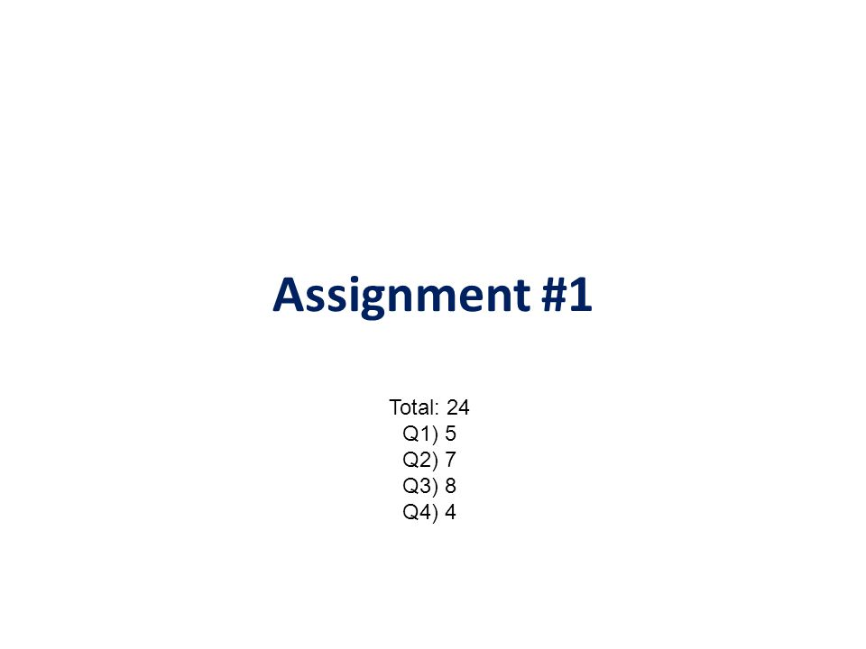 Assignment #1 Total: 24 Q1) 5 Q2) 7 Q3) 8 Q4) 4