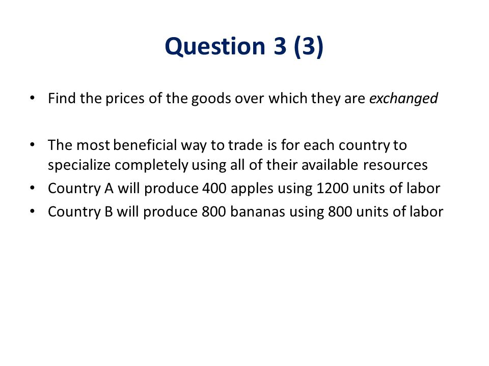 Find the prices of the goods over which they are exchanged The most beneficial way to trade is for each country to specialize completely using all of