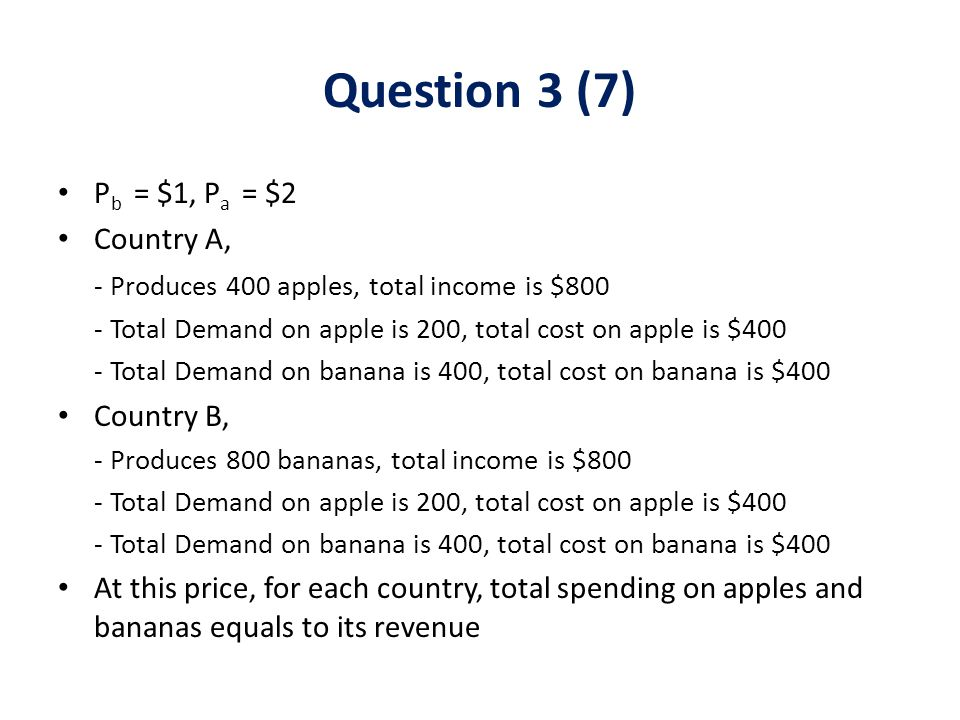 P b = $1, P a = $2 Country A, - Produces 400 apples, total income is $800 - Total Demand on apple is 200, total cost on apple is $400 - Total Demand on banana is 400, total cost on banana is $400 Country B, - Produces 800 bananas, total income is $800 - Total Demand on apple is 200, total cost on apple is $400 - Total Demand on banana is 400, total cost on banana is $400 At this price, for each country, total spending on apples and bananas equals to its revenue Question 3 (7)