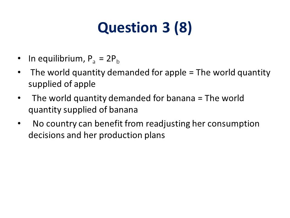 In equilibrium, P a = 2P b The world quantity demanded for apple = The world quantity supplied of apple The world quantity demanded for banana = The w
