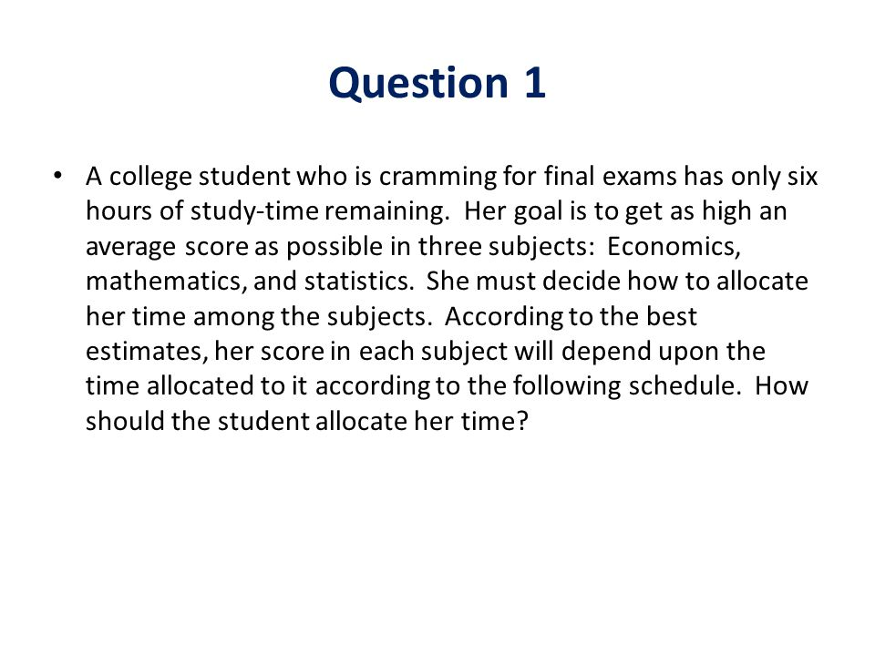Question 1 A college student who is cramming for final exams has only six hours of study-time remaining. Her goal is to get as high an average score a