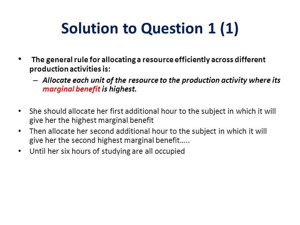 Solution to Question 1 (1) The general rule for allocating a resource efficiently across different production activities is: – Allocate each unit of t