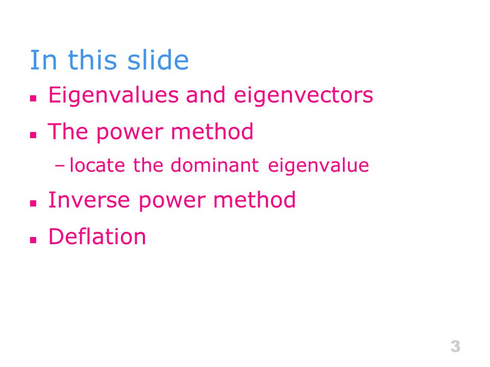 In this slide Eigenvalues and eigenvectors The power method –locate the dominant eigenvalue Inverse power method Deflation 3