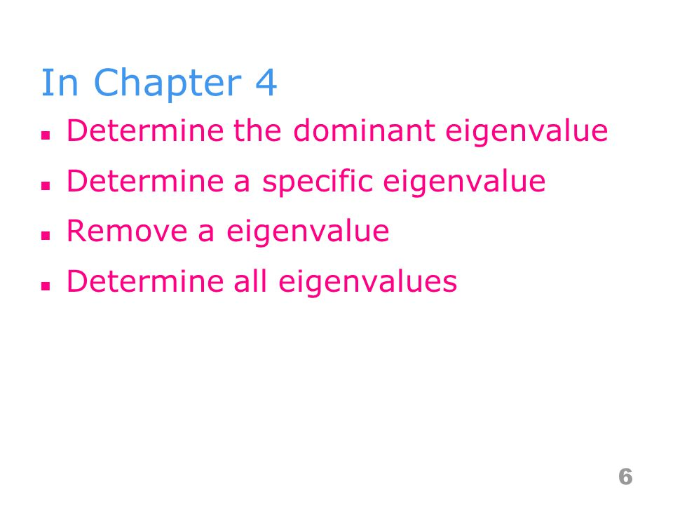 In Chapter 4 Determine the dominant eigenvalue Determine a specific eigenvalue Remove a eigenvalue Determine all eigenvalues 6
