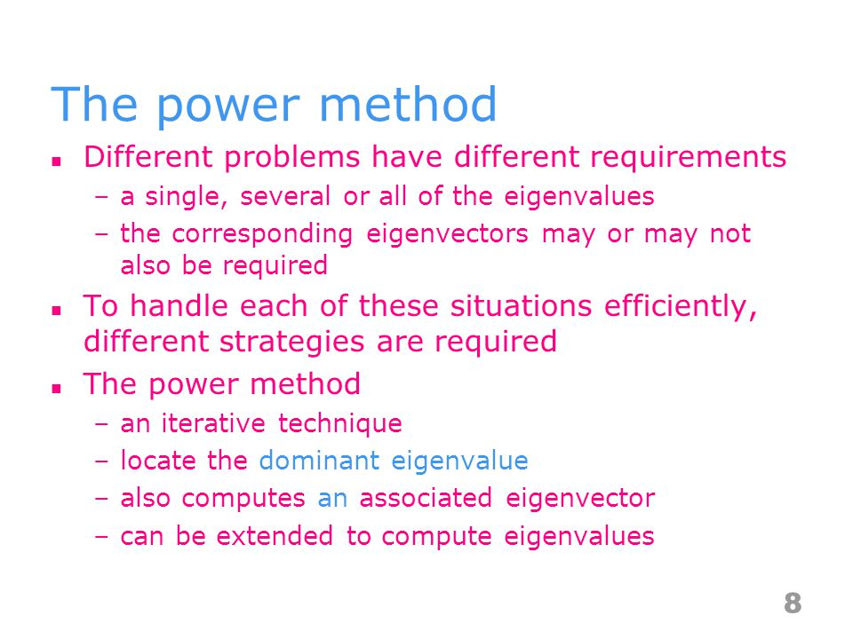 Different problems have different requirements –a single, several or all of the eigenvalues –the corresponding eigenvectors may or may not also be required To handle each of these situations efficiently, different strategies are required The power method –an iterative technique –locate the dominant eigenvalue –also computes an associated eigenvector –can be extended to compute eigenvalues 8
