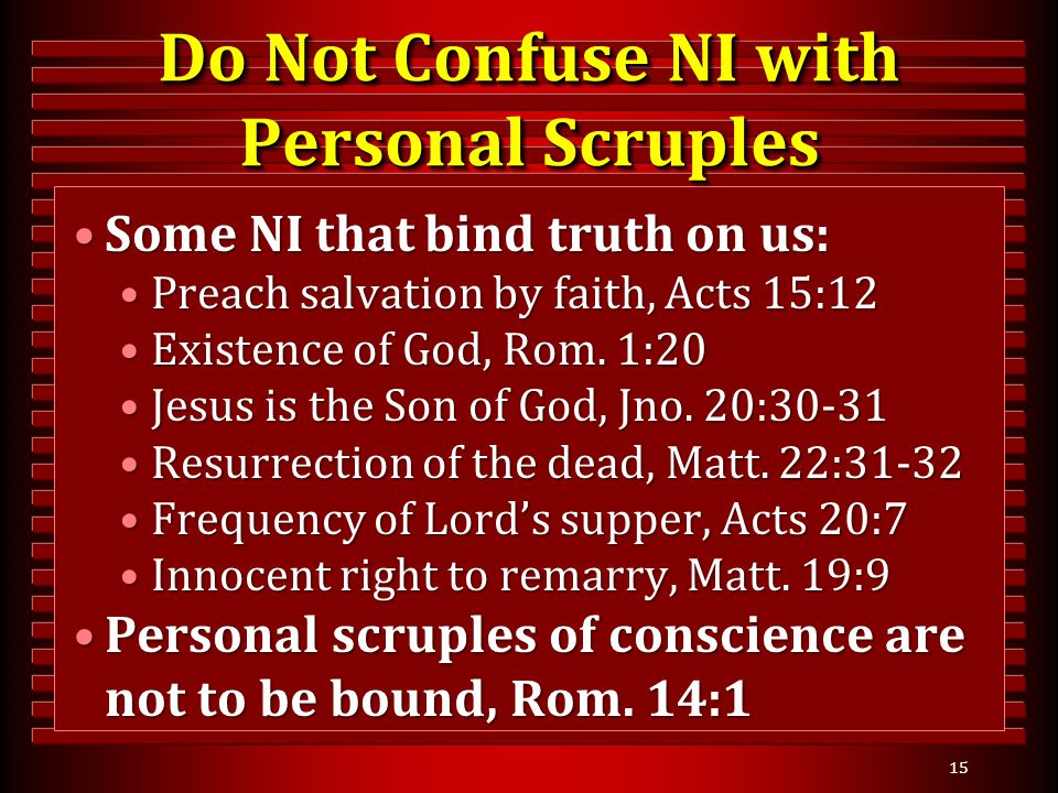 15 Do Not Confuse NI with Personal Scruples Some NI that bind truth on us:Some NI that bind truth on us: Preach salvation by faith, Acts 15:12Preach salvation by faith, Acts 15:12 Existence of God, Rom.