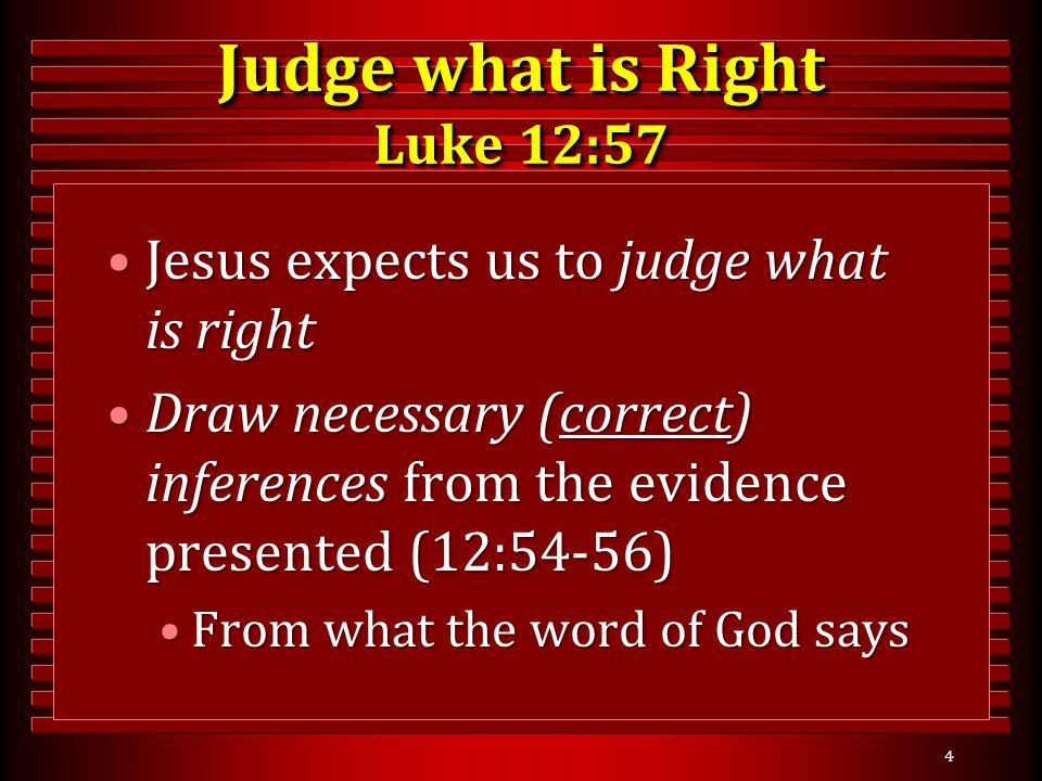 Judge what is Right Luke 12:57 Jesus expects us to judge what is rightJesus expects us to judge what is right Draw necessary (correct) inferences from the evidence presented (12:54-56)Draw necessary (correct) inferences from the evidence presented (12:54-56) From what the word of God saysFrom what the word of God says 4