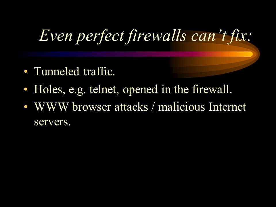 Even perfect firewalls can't fix: Tunneled traffic.