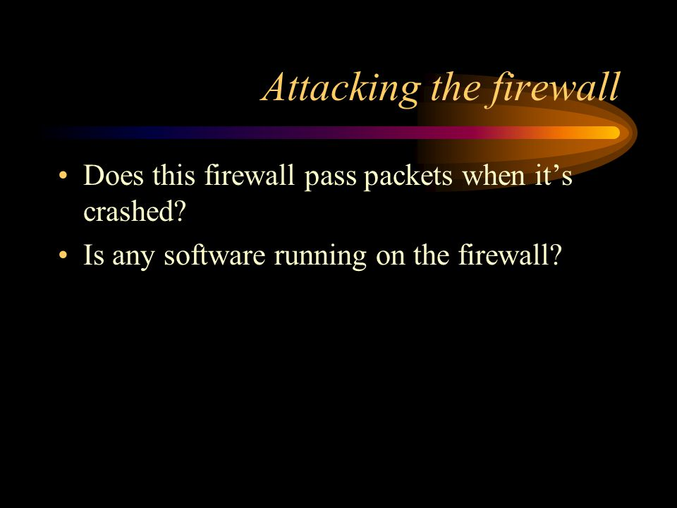 Attacking the firewall Does this firewall pass packets when it's crashed.