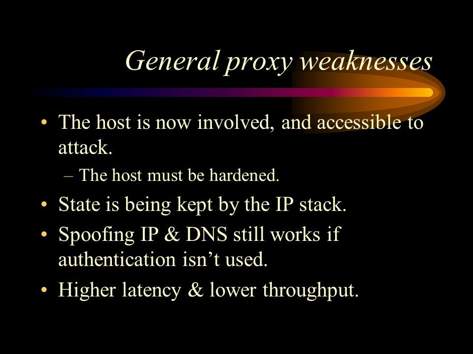 General proxy weaknesses The host is now involved, and accessible to attack.