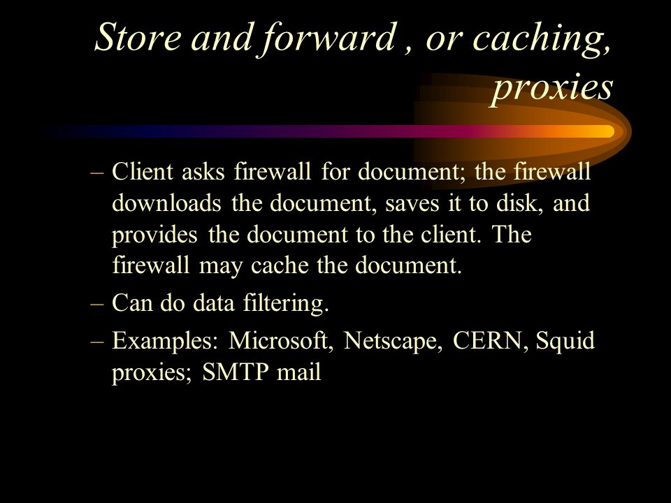 Store and forward, or caching, proxies –Client asks firewall for document; the firewall downloads the document, saves it to disk, and provides the document to the client.