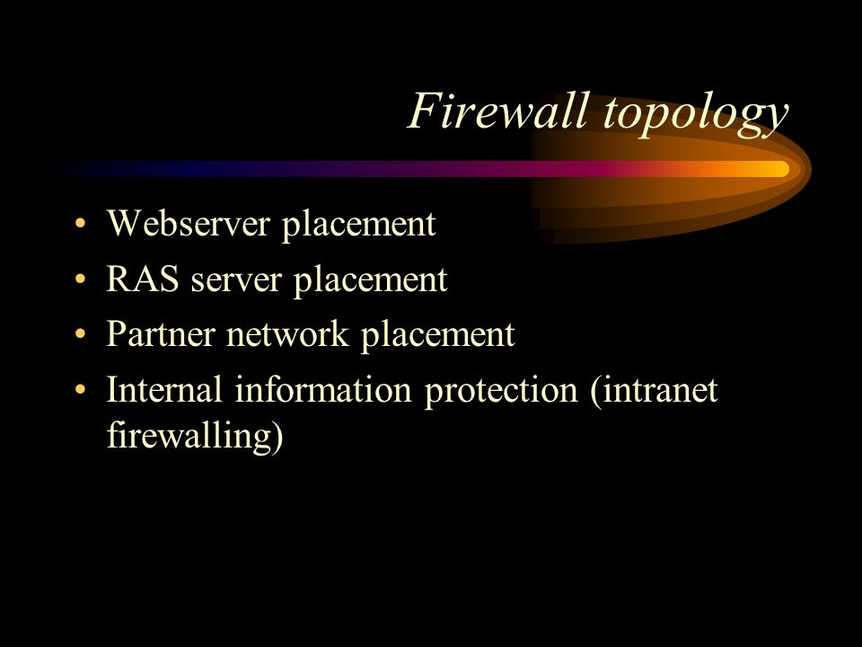 Firewall topology Webserver placement RAS server placement Partner network placement Internal information protection (intranet firewalling)