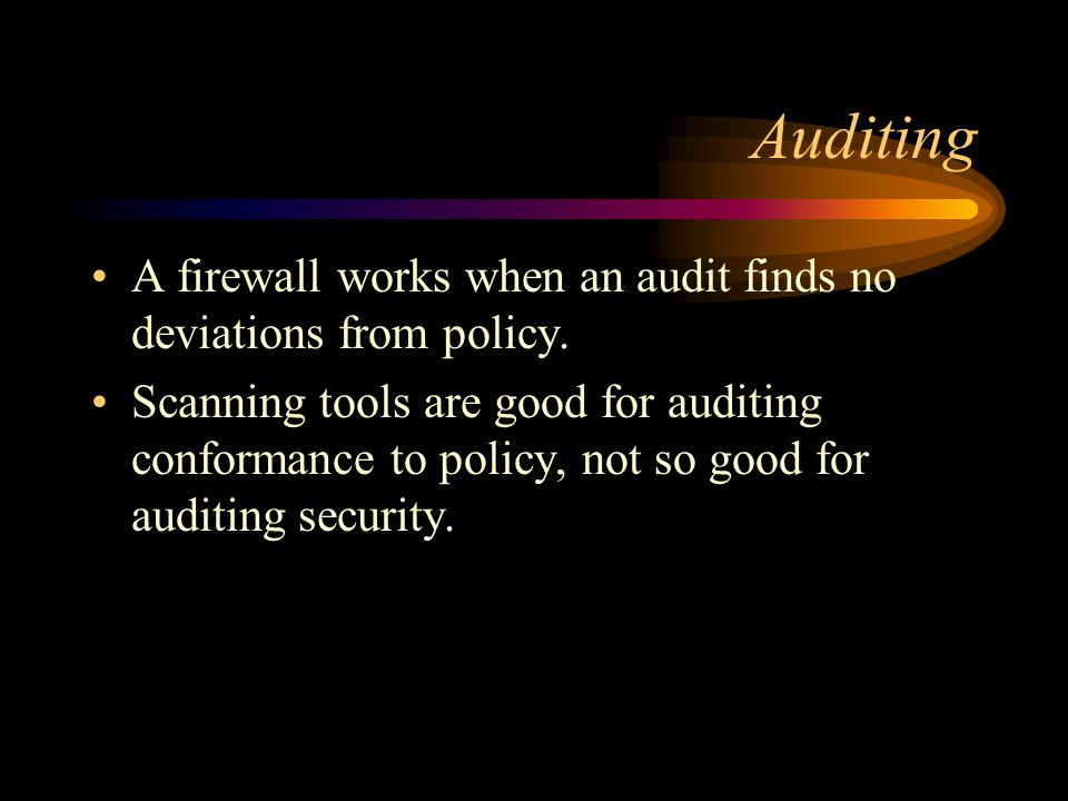 Auditing A firewall works when an audit finds no deviations from policy.