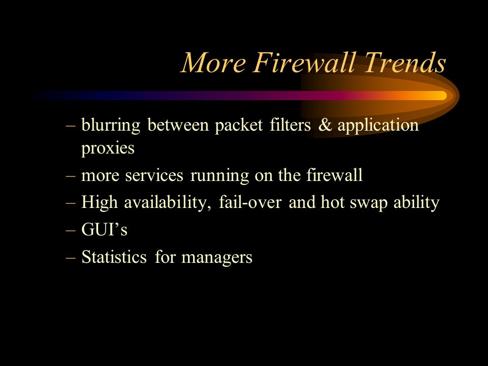 More Firewall Trends –blurring between packet filters & application proxies –more services running on the firewall –High availability, fail-over and hot swap ability –GUI's –Statistics for managers