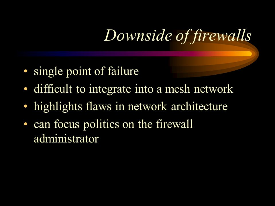 Downside of firewalls single point of failure difficult to integrate into a mesh network highlights flaws in network architecture can focus politics on the firewall administrator