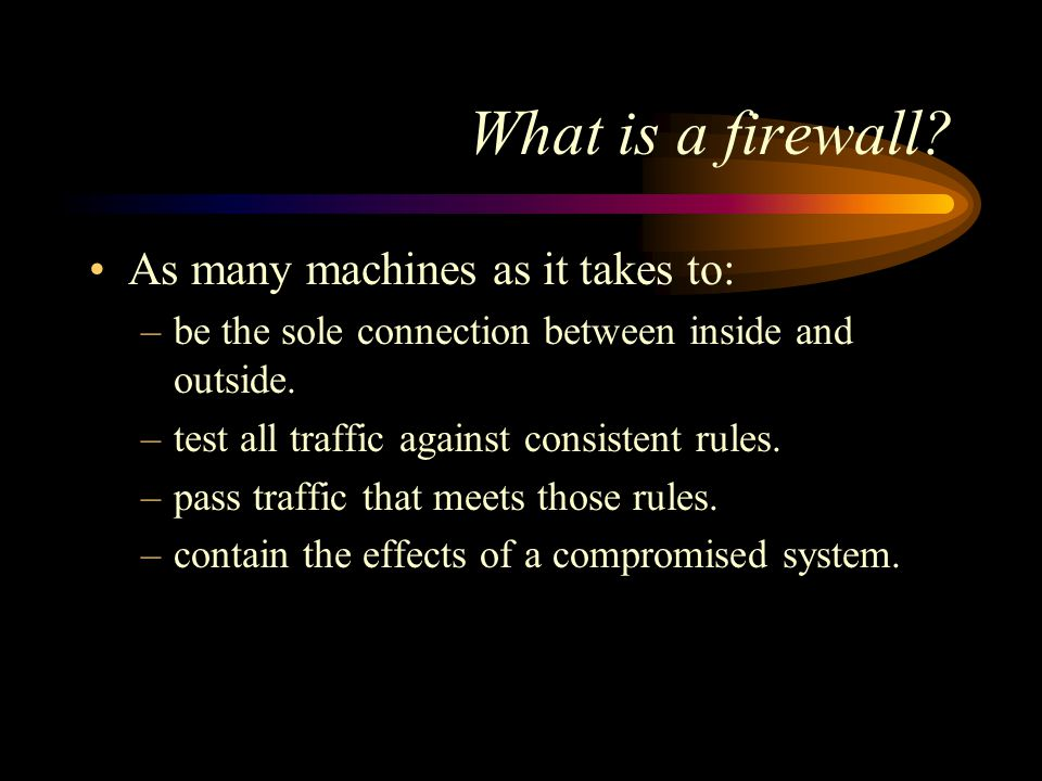 Firewall components All of the machines in the firewall –are immune to penetration or compromise.