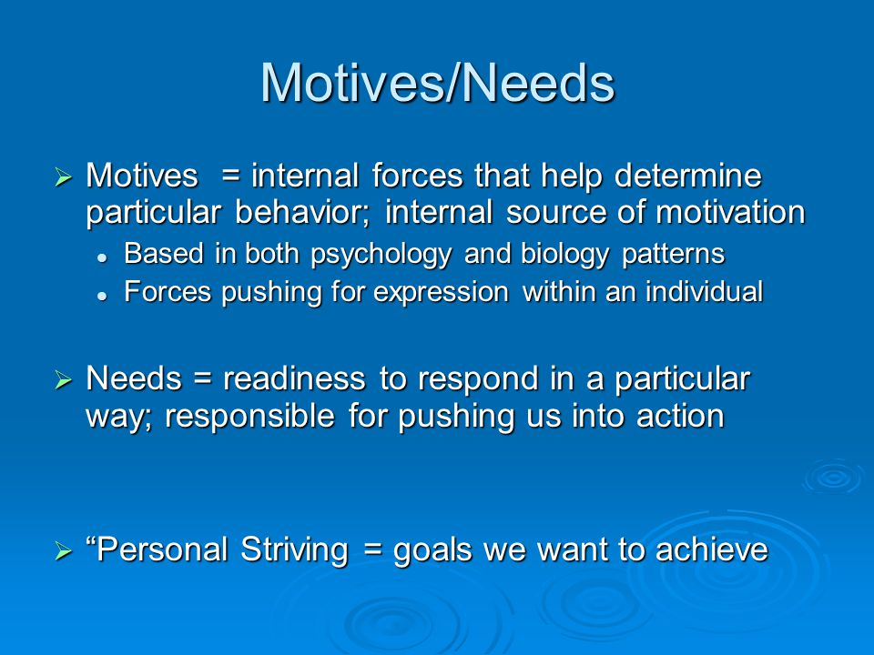 Motives/Needs  Motives = internal forces that help determine particular behavior; internal source of motivation Based in both psychology and biology patterns Based in both psychology and biology patterns Forces pushing for expression within an individual Forces pushing for expression within an individual  Needs = readiness to respond in a particular way; responsible for pushing us into action  Personal Striving = goals we want to achieve