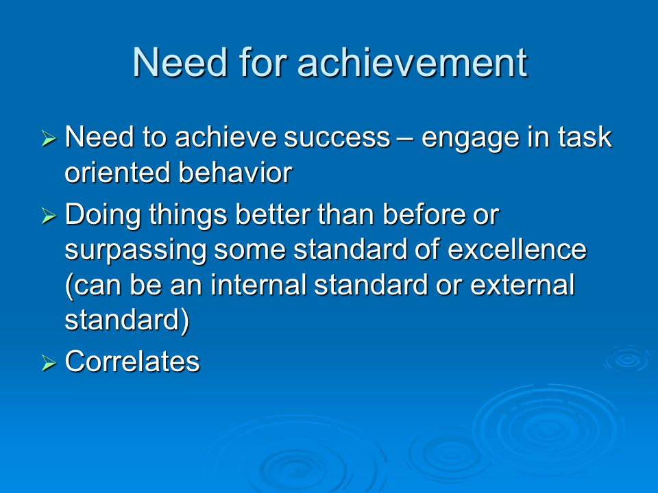 Need for achievement  Need to achieve success – engage in task oriented behavior  Doing things better than before or surpassing some standard of excellence (can be an internal standard or external standard)  Correlates