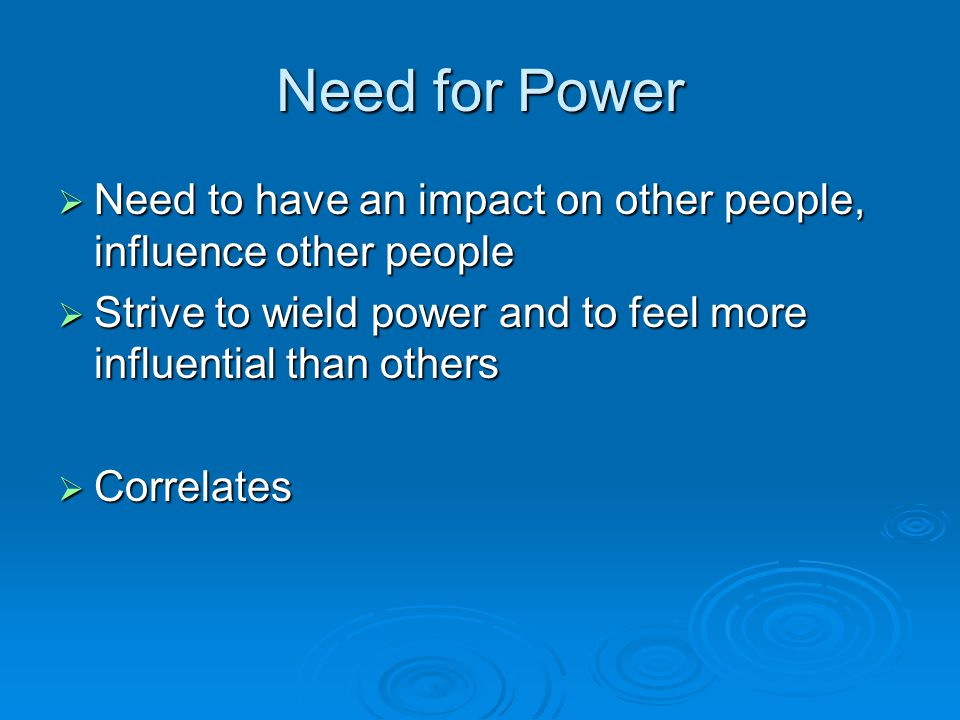 Need for Power  Need to have an impact on other people, influence other people  Strive to wield power and to feel more influential than others  Correlates