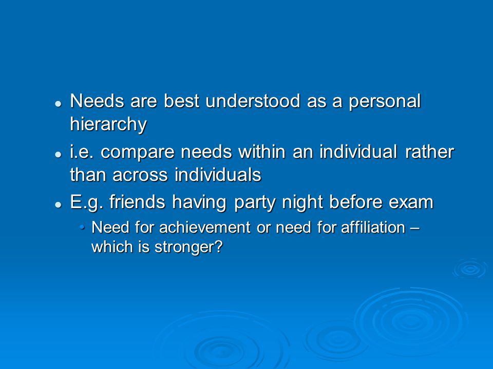 Important Needs (the Big Three)  Need for achievement  Need for intimacy/affiliation  Need for Power  Others: Need for autonomy, dominance, harm avoidance, nurturance, understanding, exhibition