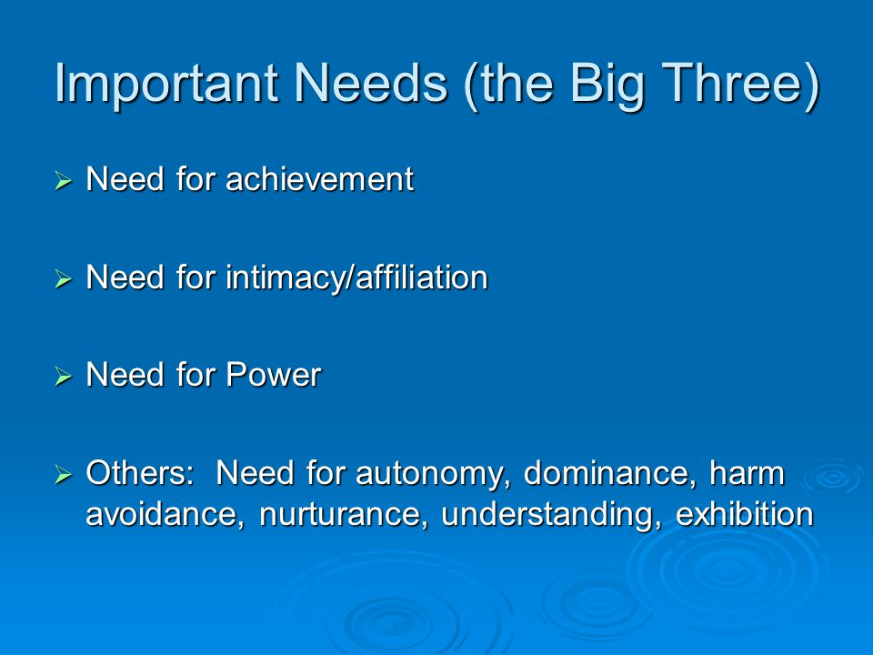 Important Needs (the Big Three)  Need for achievement  Need for intimacy/affiliation  Need for Power  Others: Need for autonomy, dominance, harm avoidance, nurturance, understanding, exhibition