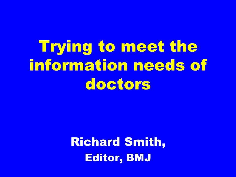 Trying to meet the information needs of doctors Richard Smith, Editor, BMJ