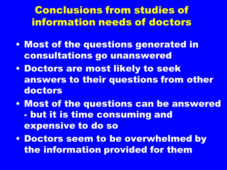 Conclusions from studies of information needs of doctors Most of the questions generated in consultations go unanswered Doctors are most likely to seek answers to their questions from other doctors Most of the questions can be answered - but it is time consuming and expensive to do so Doctors seem to be overwhelmed by the information provided for them