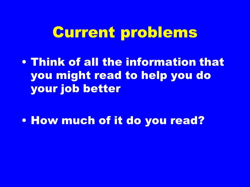 Current problems Think of all the information that you might read to help you do your job better How much of it do you read