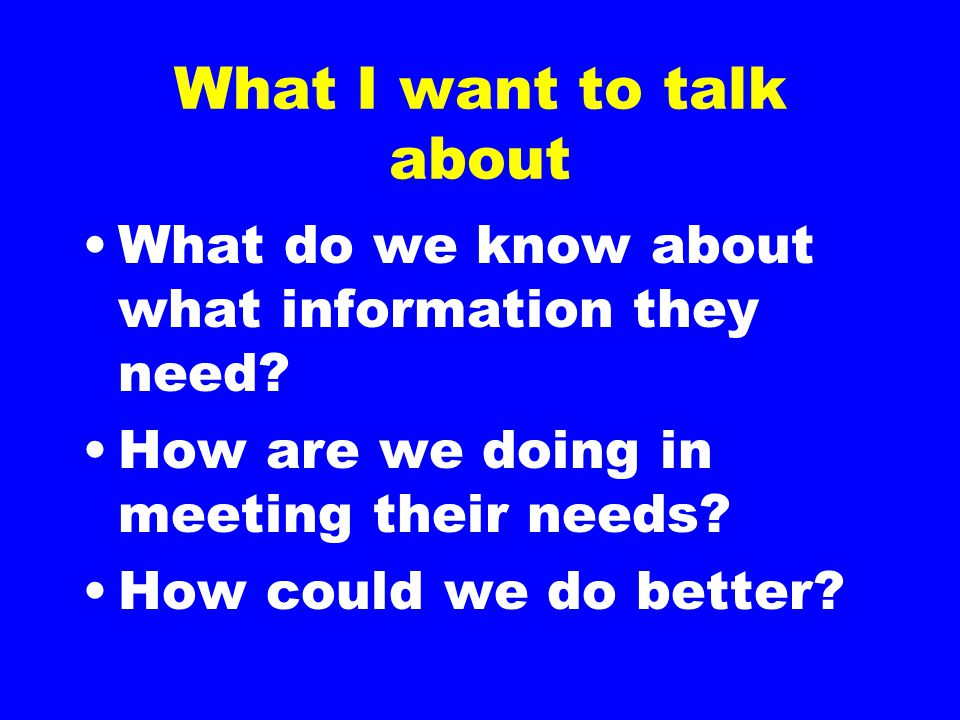 What I want to talk about What do we know about what information they need.