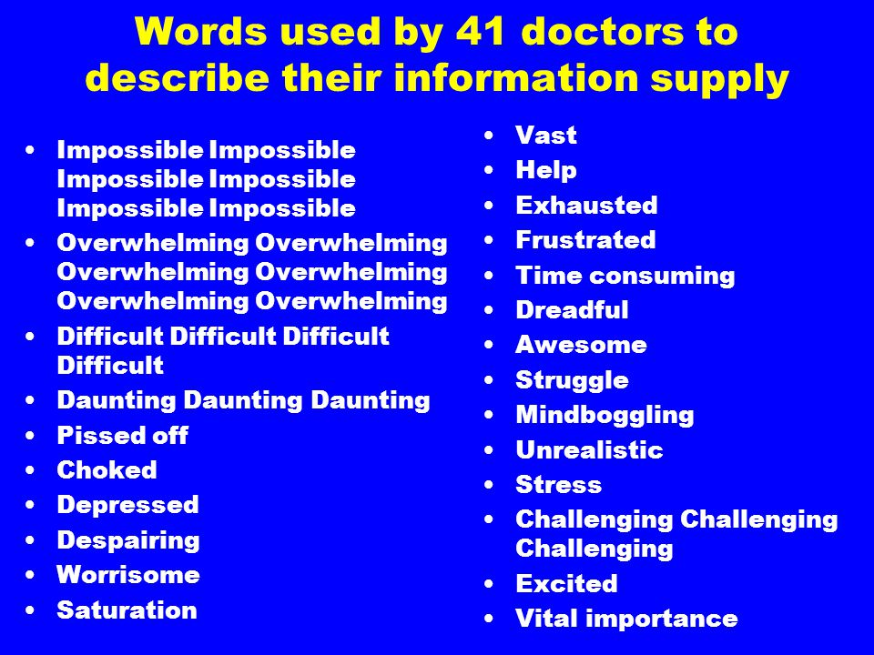 Words used by 41 doctors to describe their information supply Impossible Impossible Impossible Overwhelming Overwhelming Overwhelming Difficult Difficult Daunting Daunting Daunting Pissed off Choked Depressed Despairing Worrisome Saturation Vast Help Exhausted Frustrated Time consuming Dreadful Awesome Struggle Mindboggling Unrealistic Stress Challenging Challenging Challenging Excited Vital importance