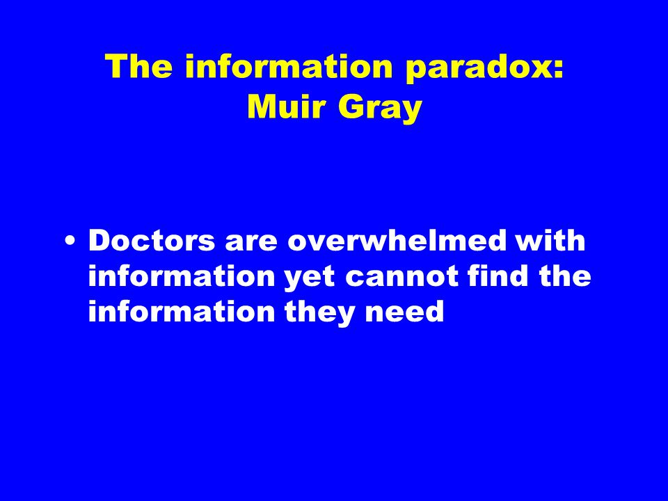 The information paradox: Muir Gray Doctors are overwhelmed with information yet cannot find the information they need