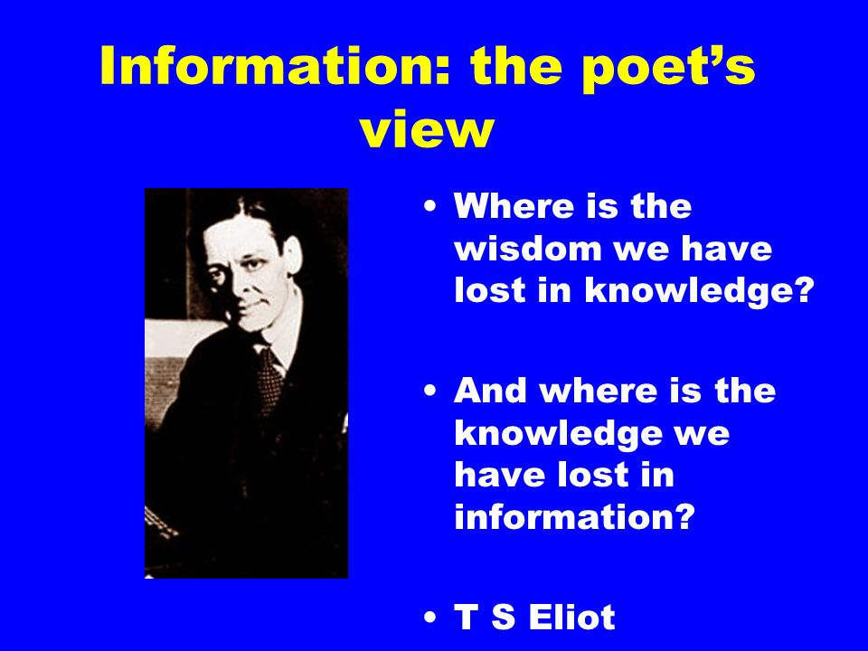 Information: the poet's view Where is the wisdom we have lost in knowledge.