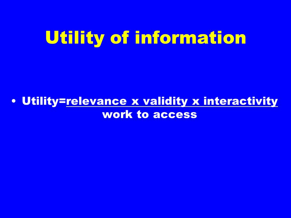 Utility of information Utility=relevance x validity x interactivity work to access