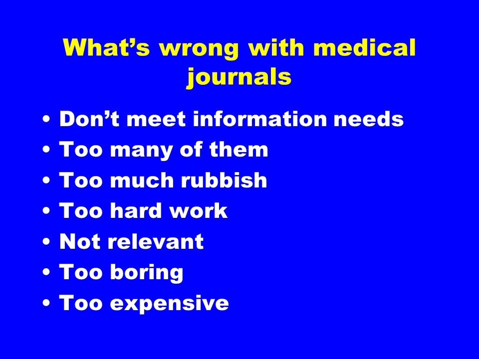 What's wrong with medical journals Don't meet information needs Too many of them Too much rubbish Too hard work Not relevant Too boring Too expensive