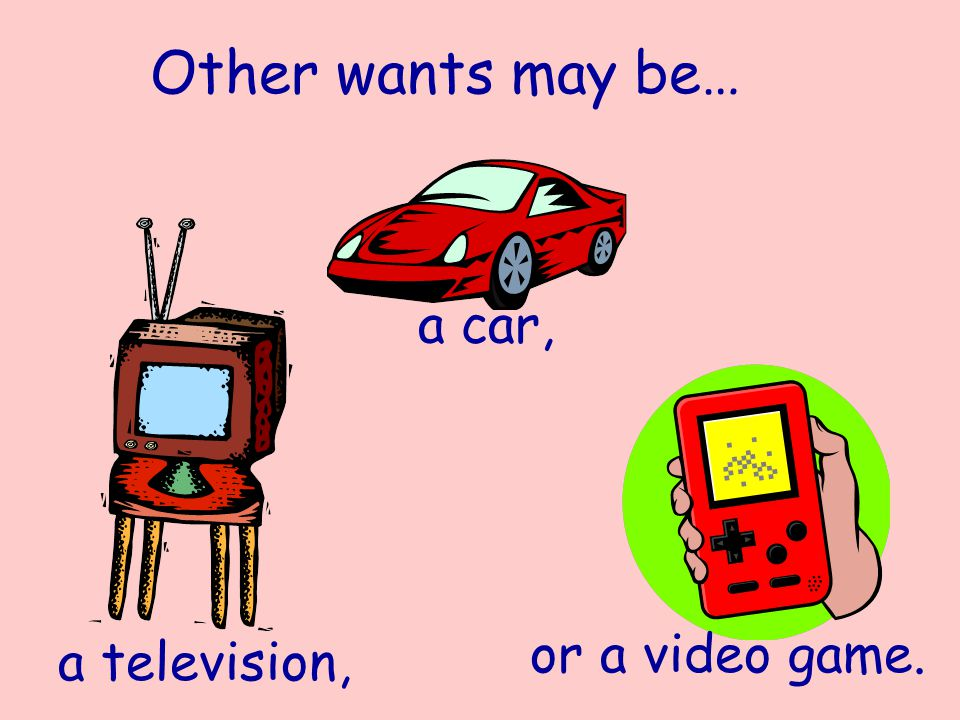 Other wants may be… a television, a car, or a video game.