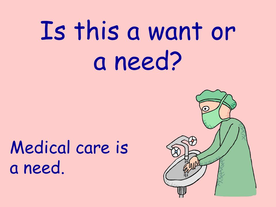 Is this a want or a need? Medical care is a need.