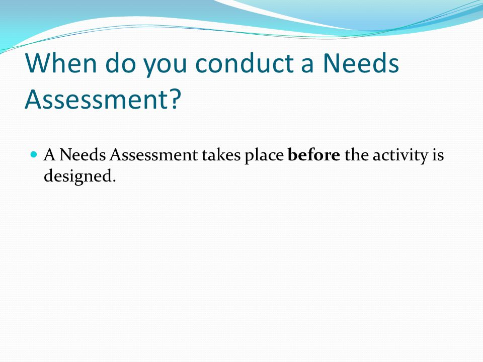 When do you conduct a Needs Assessment.