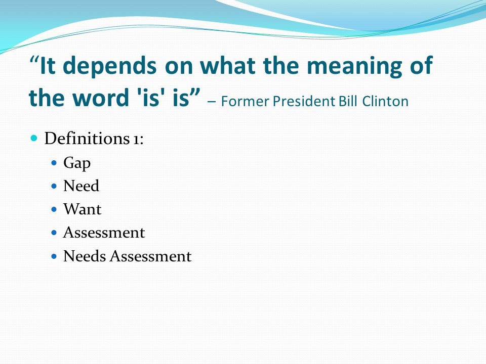 It depends on what the meaning of the word is is – Former President Bill Clinton Definitions 1: Gap Need Want Assessment Needs Assessment