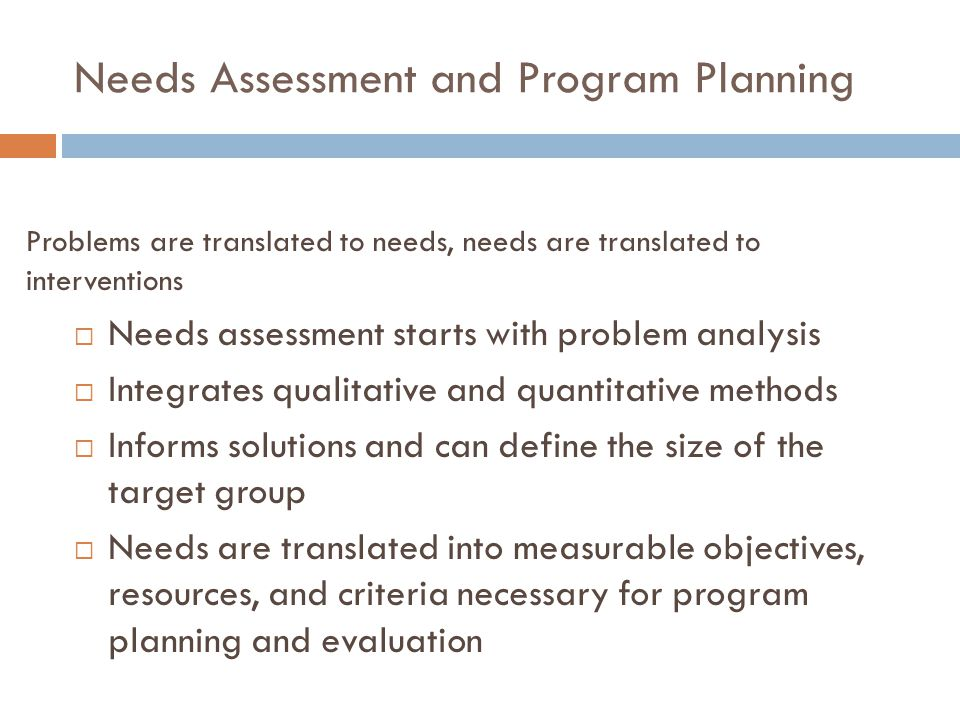 Needs Assessment and Program Planning  Needs assessment starts with problem analysis  Integrates qualitative and quantitative methods  Informs solu