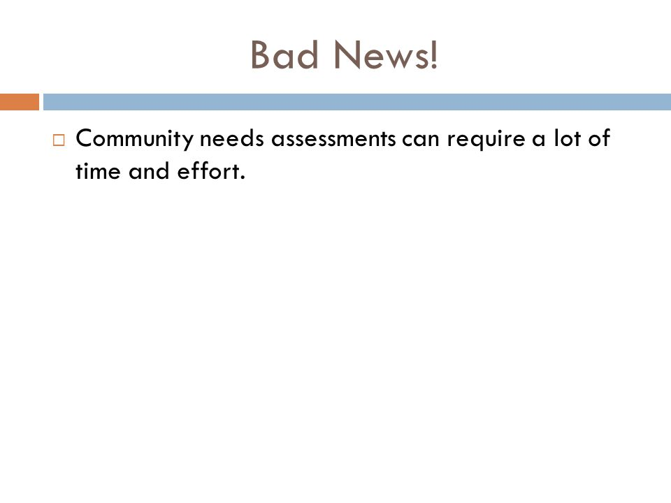 Bad News!  Community needs assessments can require a lot of time and effort.
