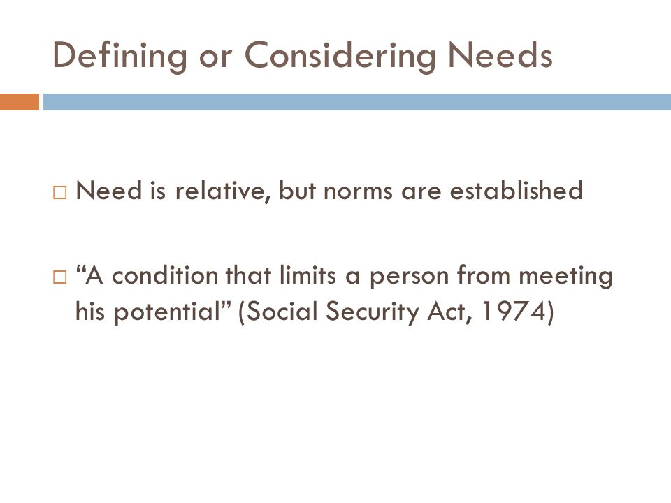 Theoretical Understanding of Need  Ponsioen (1962) - society's first responsibility is to meet basic survival needs of its members, biological, social, emotional and spiritual  Ponsioen asserts that every society will identify a level below which no one should fall
