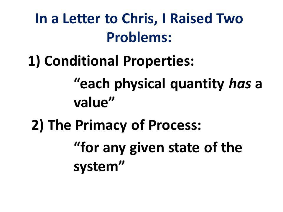 In a Letter to Chris, I Raised Two Problems: 1) Conditional Properties: each physical quantity has a value 2) The Primacy of Process: for any given state of the system