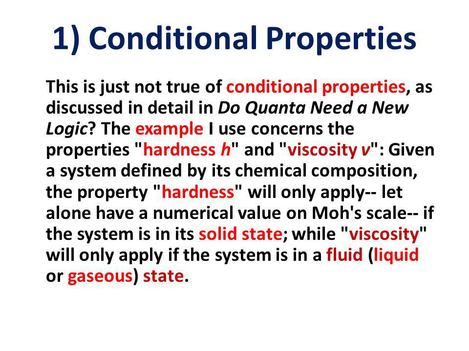 1) Conditional Properties This is just not true of conditional properties, as discussed in detail in Do Quanta Need a New Logic.