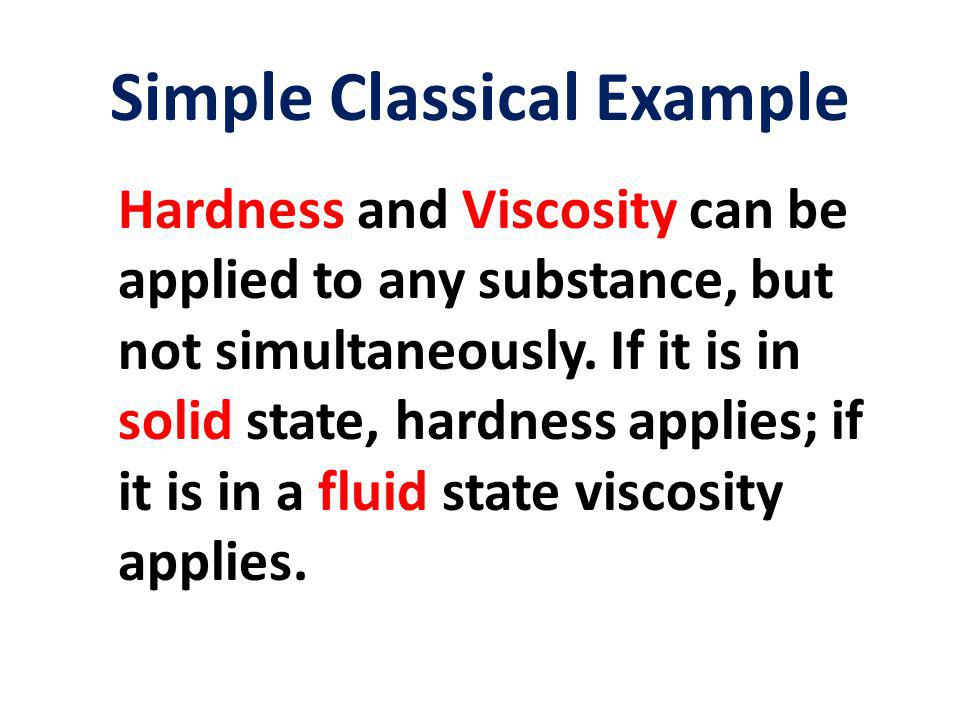 Simple Classical Example Hardness and Viscosity can be applied to any substance, but not simultaneously.