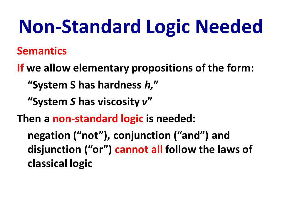 Non-Standard Logic Needed Semantics If we allow elementary propositions of the form: System S has hardness h, System S has viscosity v Then a non-standard logic is needed: negation ( not ), conjunction ( and ) and disjunction ( or ) cannot all follow the laws of classical logic