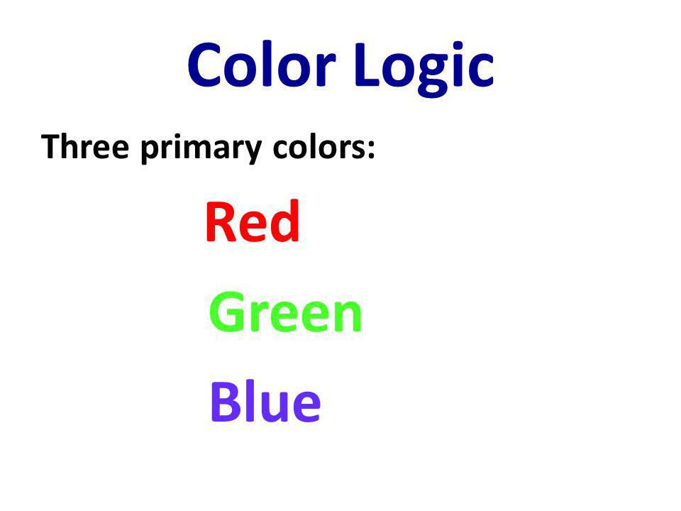 Color Logic Three primary colors: Red Green Blue